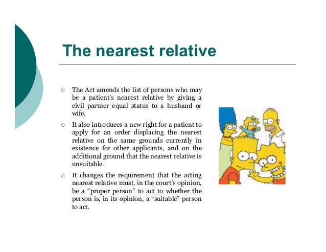 The nearest relative   The Act amends the list of persons who may    be a patient's nearest relative by giving a    civil...