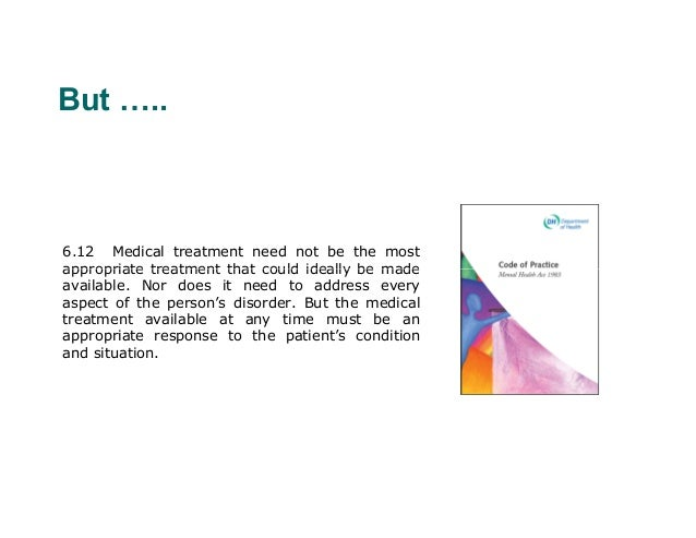 But …..6.12 Medical treatment need not be the mostappropriate treatment that could ideally be madeavailable. Nor does it n...