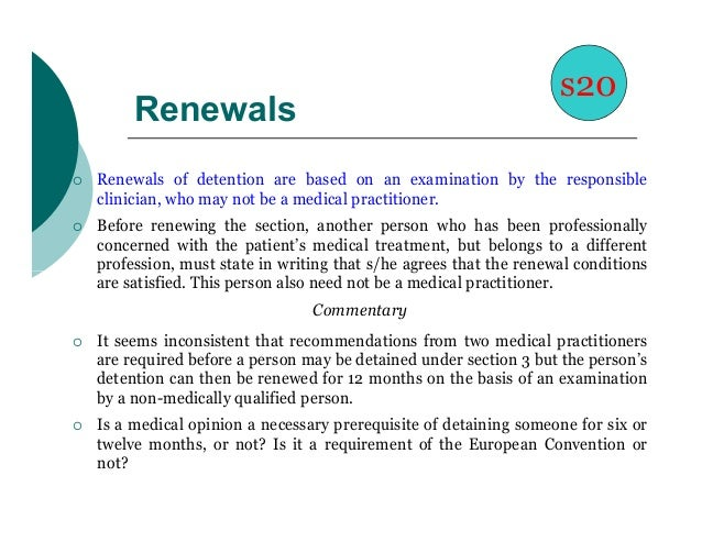 s20         Renewals   Renewals of detention are based on an examination by the responsible    clinician, who may not be ...