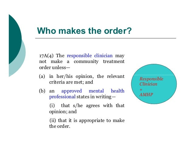 Who makes the order?17A(4) The responsible clinician maynot make a community treatmentorder unless—(a) in her/his opinion,...