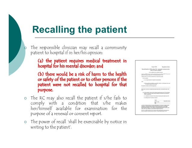 Recalling the patient   The responsible clinician may recall a community    patient to hospital if in her/his opinion:   ...