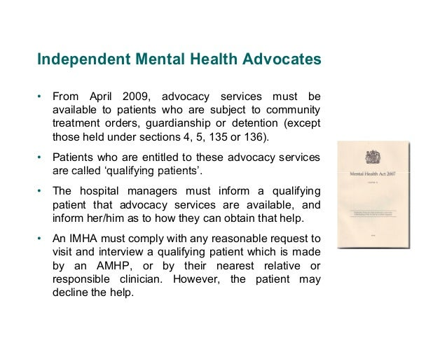 Independent Mental Health Advocates• From April 2009, advocacy services must be  available to patients who are subject to ...