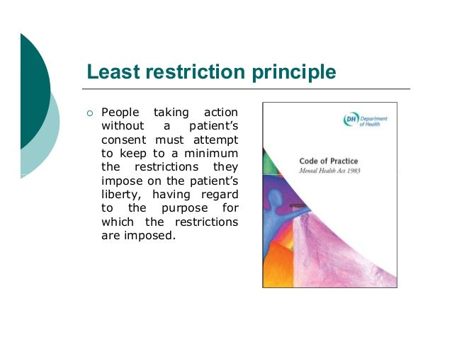 Least restriction principle   People taking action    without    a   patient's    consent must attempt    to keep to a mi...