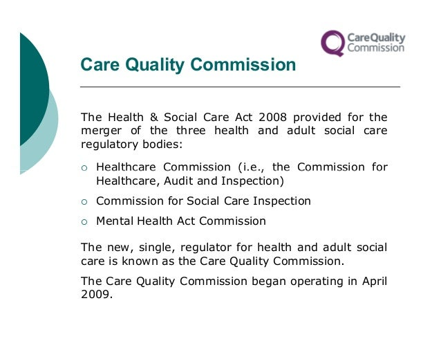 Care Quality CommissionThe Health & Social Care Act 2008 provided for themerger of the three health and adult social carer...