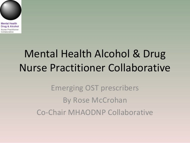 Mental Health Alcohol & Drug Nurse Practitioner Collaborative Emerging OST prescribers By Rose McCrohan Co-Chair MHAODNP C...