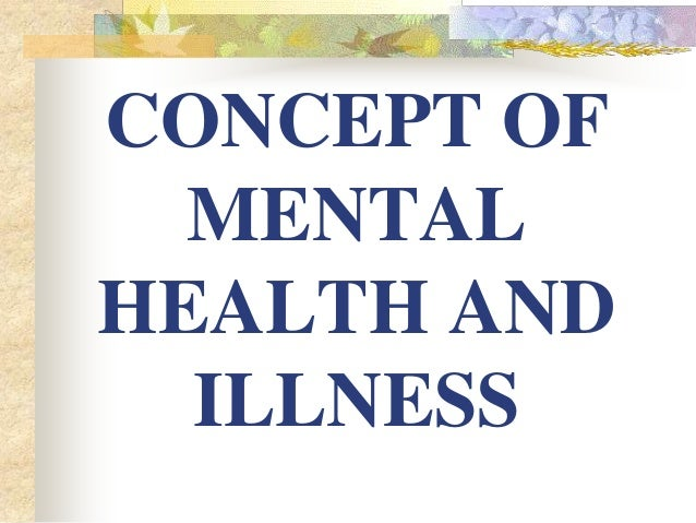 CONCEPT OF MENTAL HEALTH AND ILLNESS