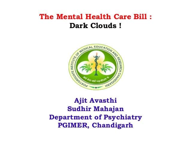 The Mental Health Care Bill :  Dark Clouds !  Ajit Avasthi  Sudhir Mahajan  Department of Psychiatry  PGIMER, Chandigarh