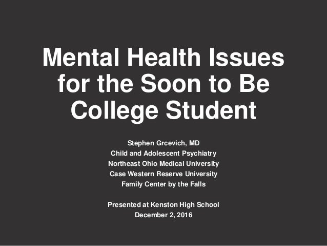 Mental Health Issues for the Soon to Be College Student Stephen Grcevich, MD Child and Adolescent Psychiatry Northeast Ohi...
