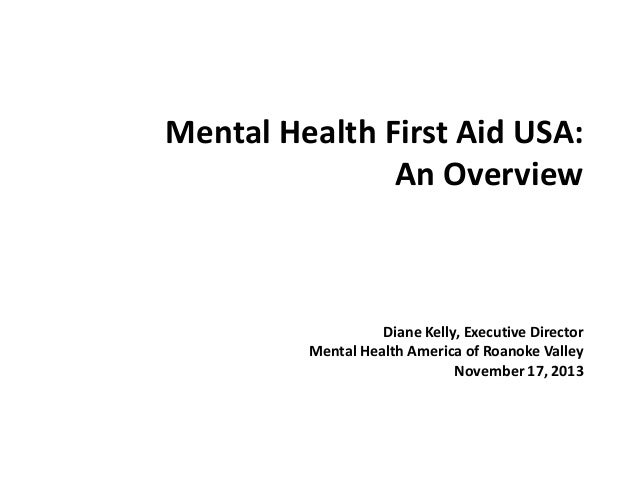 Mental Health First Aid USA: An Overview  Diane Kelly, Executive Director Mental Health America of Roanoke Valley November...