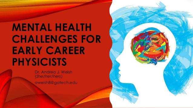 MENTAL HEALTH CHALLENGES FOR EARLY CAREER PHYSICISTS Dr. Andrea J. Welsh (She/her/hers) awelsh8@gatech.edu