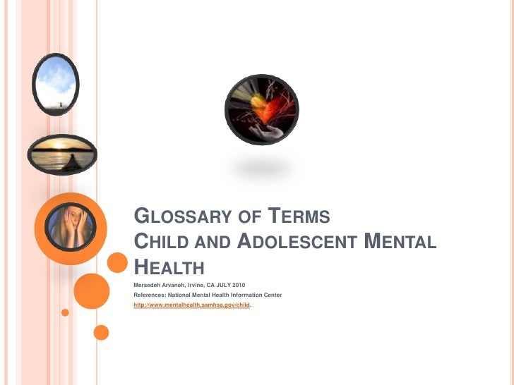 Glossary of TermsChild and Adolescent Mental Health<br />Mersedeh Arvaneh, Irvine, CA JULY 2010<br />References: National ...