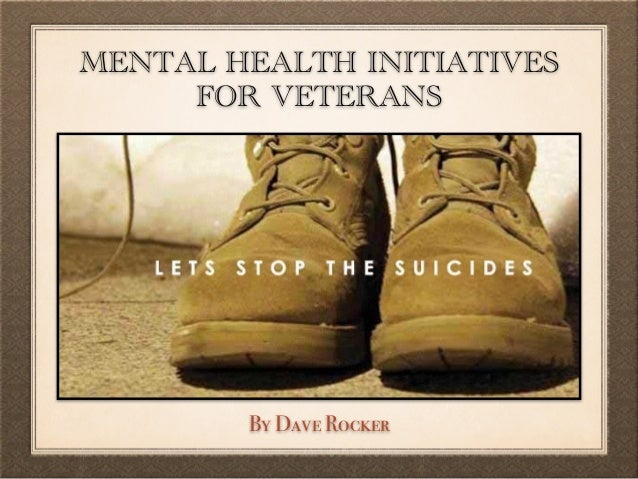 MENTAL HEALTH INITIATIVES FOR VETERANS By Dave Rocker