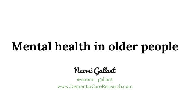 Mental health in older people @naomi_gallant www.DementiaCareResearch.com