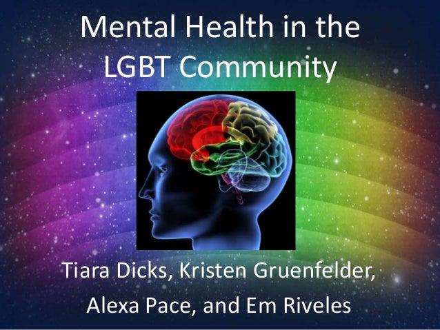 Mental Health in the LGBT Community Tiara Dicks, Kristen Gruenfelder, Alexa Pace, and Em Riveles