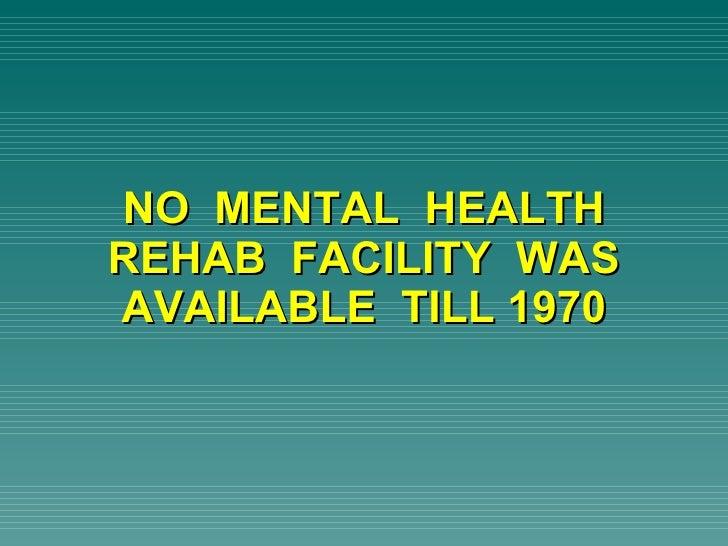 NO  MENTAL  HEALTH REHAB  FACILITY  WAS AVAILABLE  TILL 1970