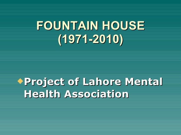 FOUNTAIN HOUSE (1971-2010) <ul><li>Project of Lahore Mental Health Association  </li></ul>