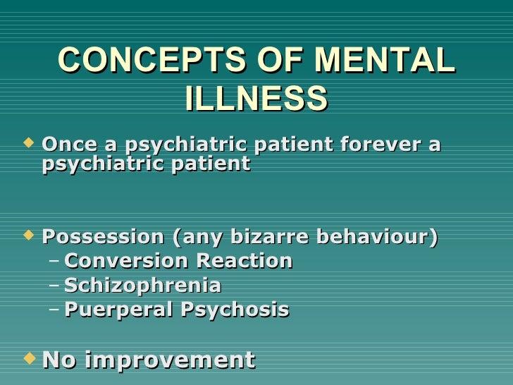 CONCEPTS OF MENTAL ILLNESS <ul><li>Once a psychiatric patient forever a psychiatric patient </li></ul><ul><li>Possession (...