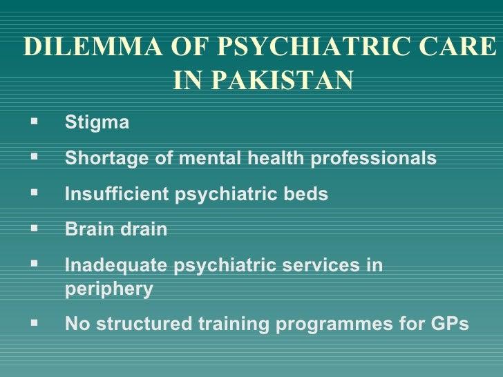 DILEMMA OF PSYCHIATRIC CARE IN PAKISTAN <ul><li>Stigma </li></ul><ul><li>Shortage of mental health professionals </li></ul...