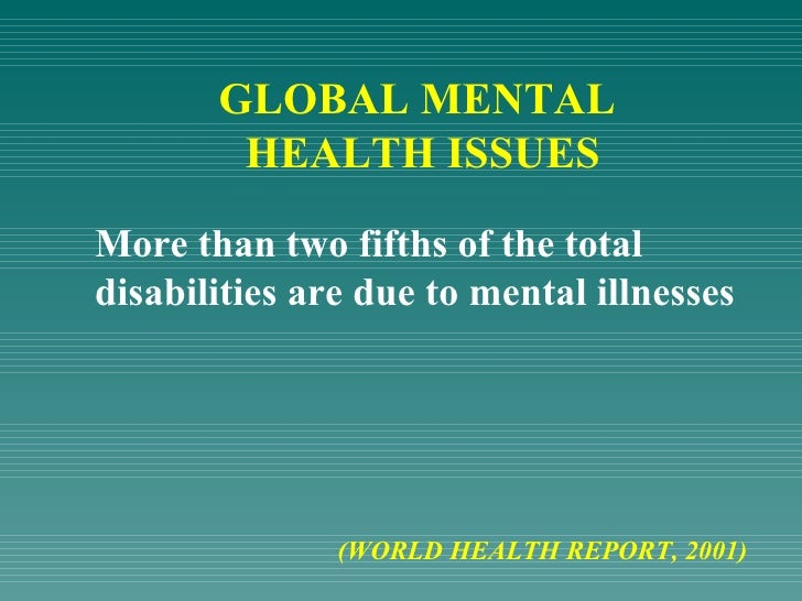 GLOBAL MENTAL  HEALTH ISSUES More than two fifths of the total disabilities are due to mental illnesses  (WORLD HEALTH REP...