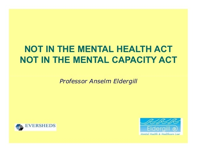 NOT IN THE MENTAL HEALTH ACTNOT IN THE MENTAL CAPACITY ACT       Professor Anselm Eldergill