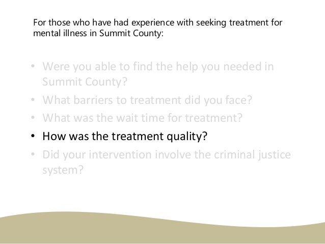 For those who have had experience with seeking treatment for mental illness in Summit County: • Were you able to find the ...