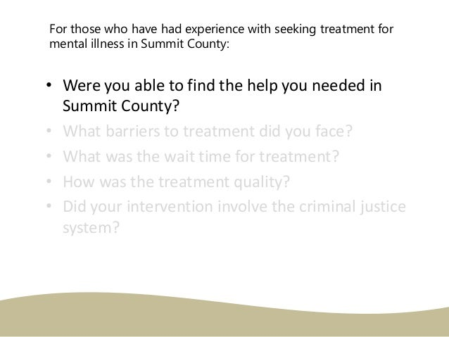 • Were you able to find the help you needed in Summit County? • What barriers to treatment did you face? • What was the wa...