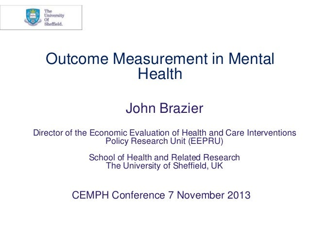 Outcome Measurement in Mental Health John Brazier Director of the Economic Evaluation of Health and Care Interventions Pol...
