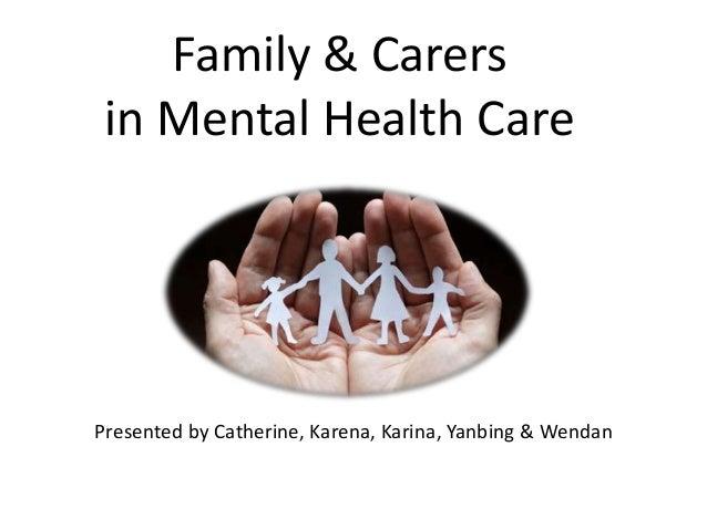 Family & Carers in Mental Health CarePresented by Catherine, Karena, Karina, Yanbing & Wendan