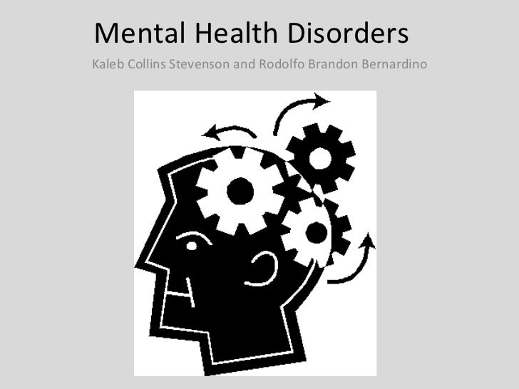 Mental Health Disorders  Kaleb Collins Stevenson and Rodolfo Brandon Bernardino