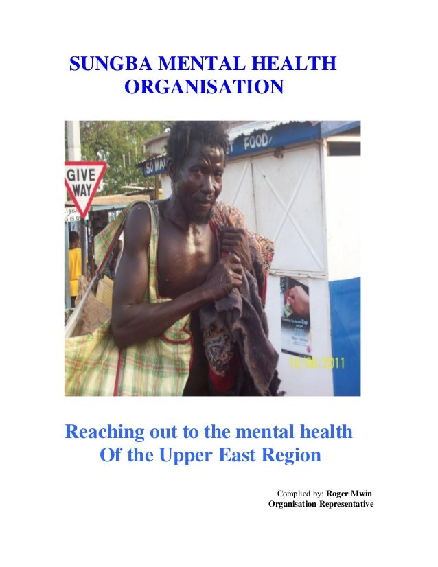 SUNGBA MENTAL HEALTH ORGANISATION Reaching out to the mental health Of the Upper East Region Complied by: Roger Mwin Organ...