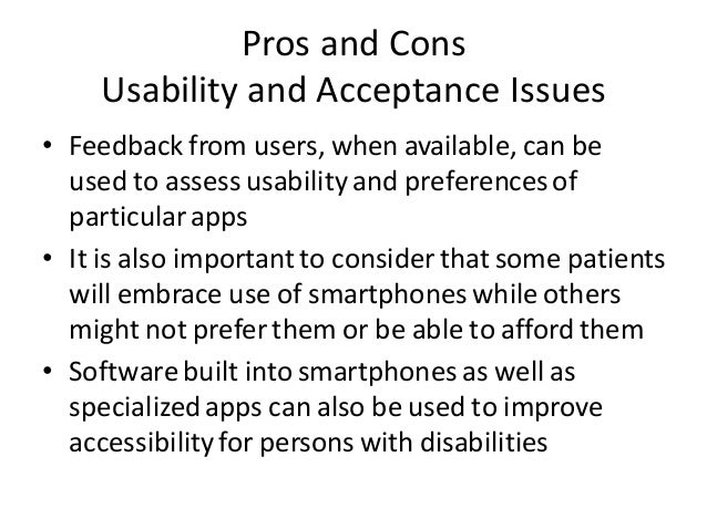Pros and Cons Usability and Acceptance Issues • Feedback from users, when available, can be used to assess usability and p...