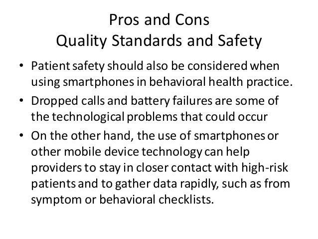 Pros and Cons Quality Standards and Safety • Patientsafety should also be consideredwhen using smartphones in behavioral h...