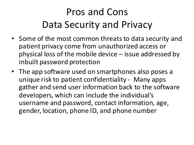 Pros and Cons Data Security and Privacy • Some of the most common threats to data security and patient privacy come from u...