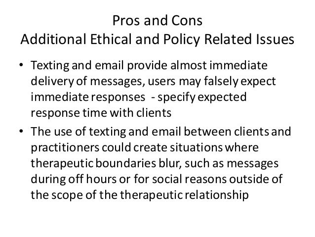 Pros and Cons Additional Ethical and Policy Related Issues • Texting and email provide almost immediate delivery of messag...