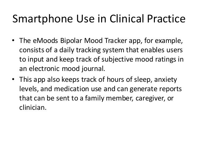 Smartphone Use in Clinical Practice • The eMoods Bipolar Mood Tracker app, for example, consists of a daily tracking syste...