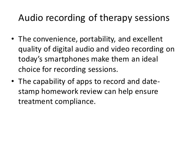 Audio recording of therapy sessions • The convenience, portability, and excellent quality of digital audio and video recor...