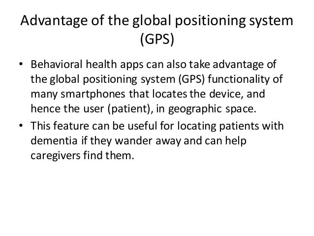 Advantage of the global positioning system (GPS) • Behavioral health apps can also take advantage of the global positionin...
