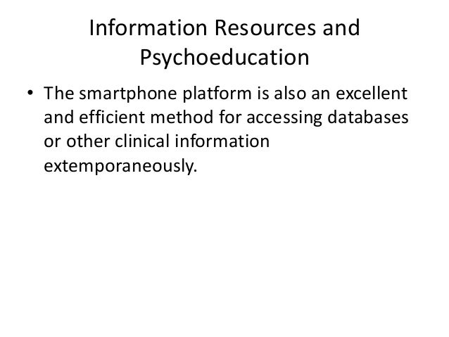 Information Resources and Psychoeducation • The smartphone platform is also an excellent and efficient method for accessin...