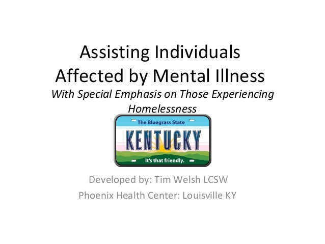 Assisting IndividualsAffected by Mental IllnessWith Special Emphasis on Those ExperiencingHomelessnessDeveloped by: Tim We...
