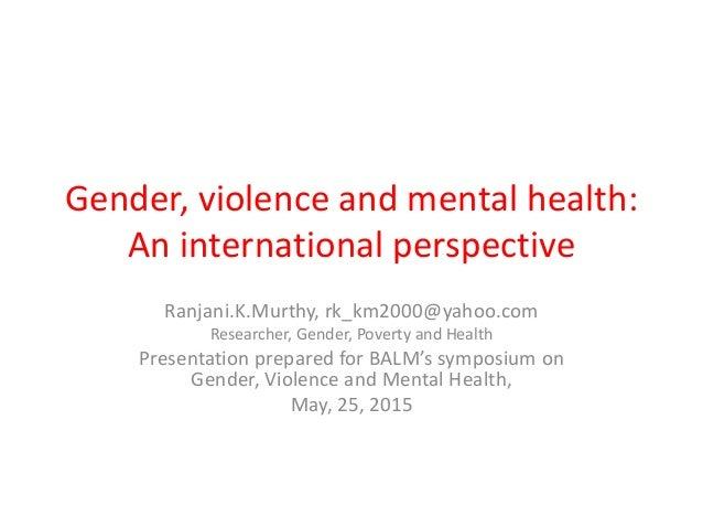 Gender, violence and mental health: An international perspective Ranjani.K.Murthy, rk_km2000@yahoo.com Researcher, Gender,...