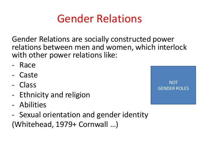 Gender Relations Gender Relations are socially constructed power relations between men and women, which interlock with oth...