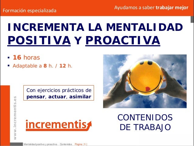 Mentalidad positiva y proactiva - Contenidos Página   1   www.incrementis.es Ayudamosasabertrabajarmejor INCREMENTA LA...