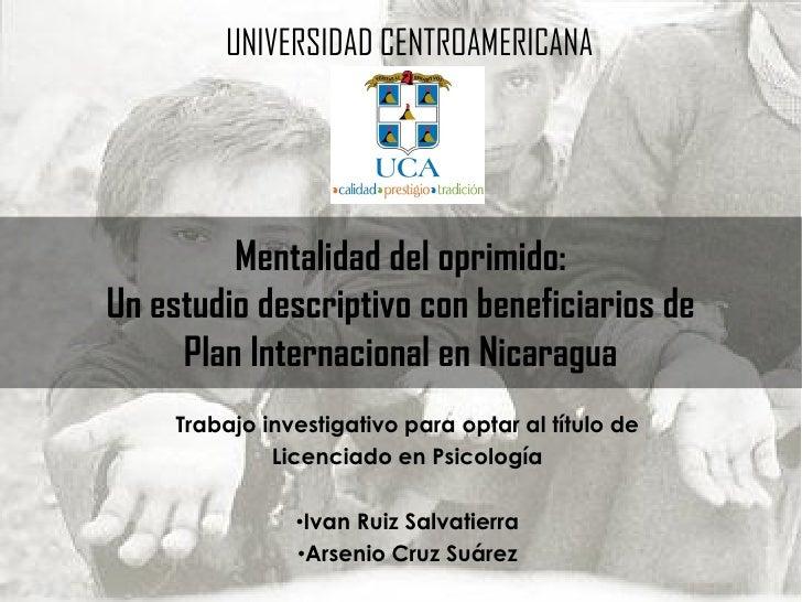 UNIVERSIDAD CENTROAMERICANA         Mentalidad del oprimido:Un estudio descriptivo con beneficiarios de     Plan Internaci...
