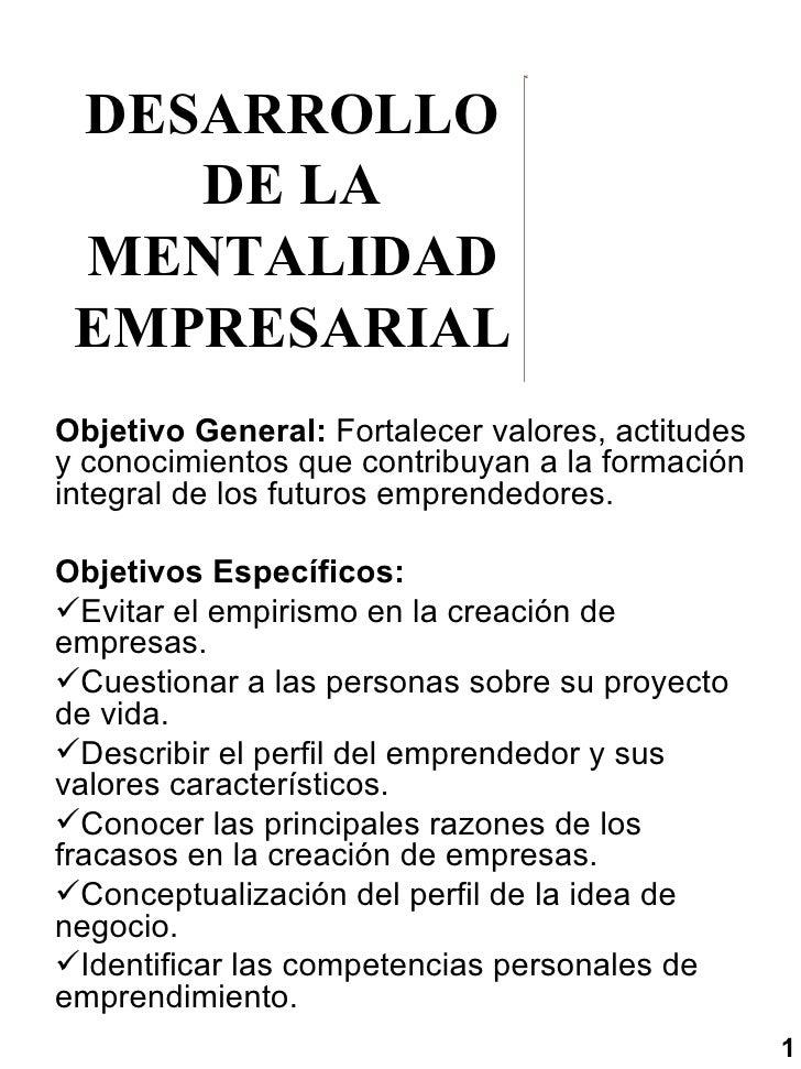 DESARROLLO DE LA MENTALIDAD EMPRESARIAL <ul><li>Objetivo General:  Fortalecer valores, actitudes y conocimientos que contr...