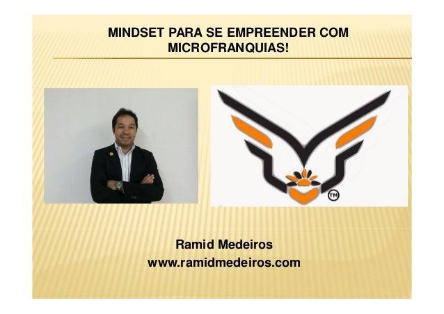 MINDSET PARA SE EMPREENDER COM MICROFRANQUIAS! Ramid Medeiros www.ramidmedeiros.com