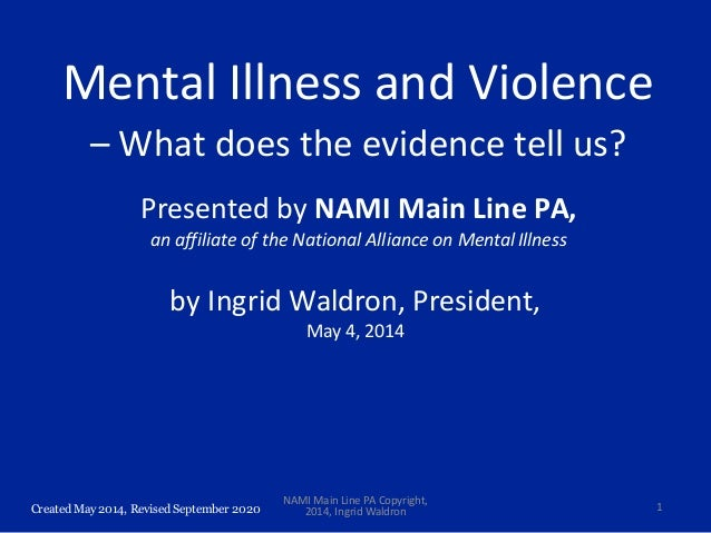 Created May 2014, Revised September 2020 Mental Illness and Violence – What does the evidence tell us? Presented by NAMI M...