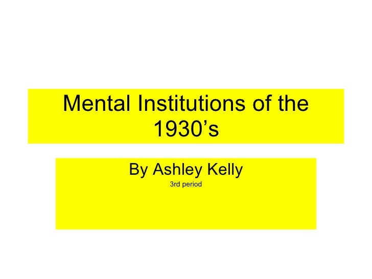 Mental Institutions of the 1930's By Ashley Kelly 3rd period