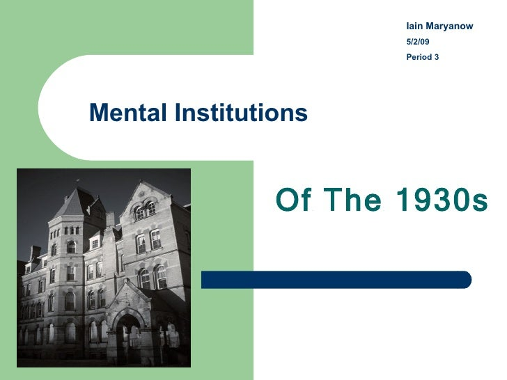 Mental Institutions Of The 1930s Iain Maryanow   5/2/09 Period 3