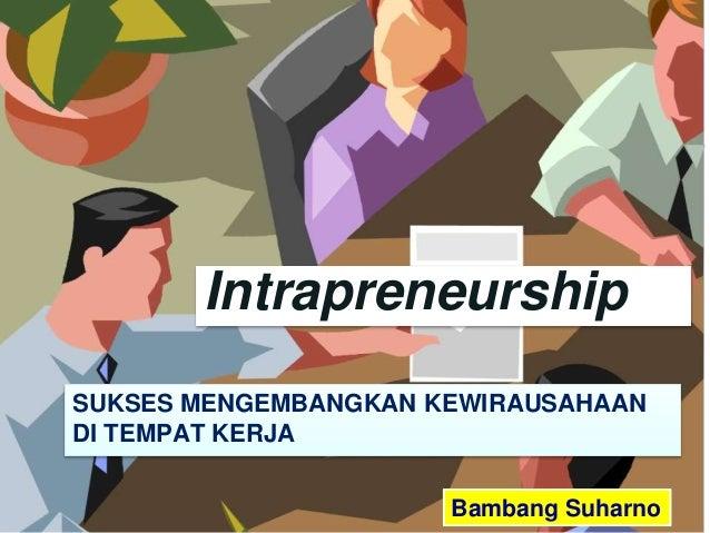 Bambang Suharno SUKSES MENGEMBANGKAN KEWIRAUSAHAAN DI TEMPAT KERJA Intrapreneurship