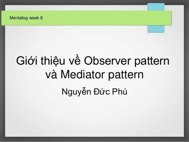 Mentallog week 8  Giới thiệu về Observer pattern và Mediator pattern Nguyễn Đức Phú